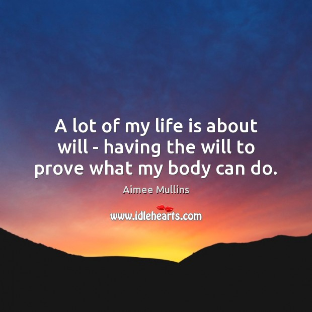 A lot of my life is about will – having the will to prove what my body can do. Aimee Mullins Picture Quote