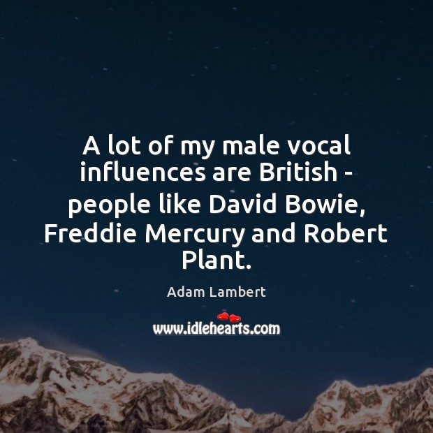 A lot of my male vocal influences are British – people like Adam Lambert Picture Quote