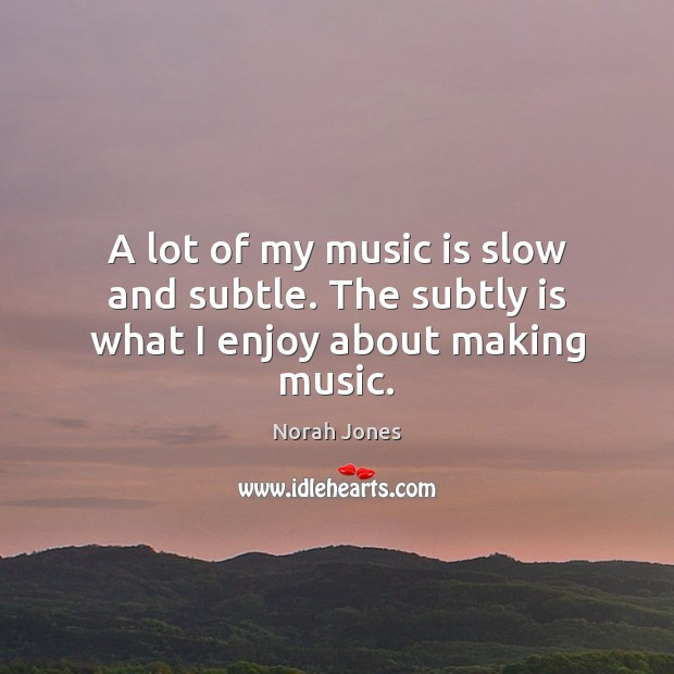A lot of my music is slow and subtle. The subtly is what I enjoy about making music. Norah Jones Picture Quote
