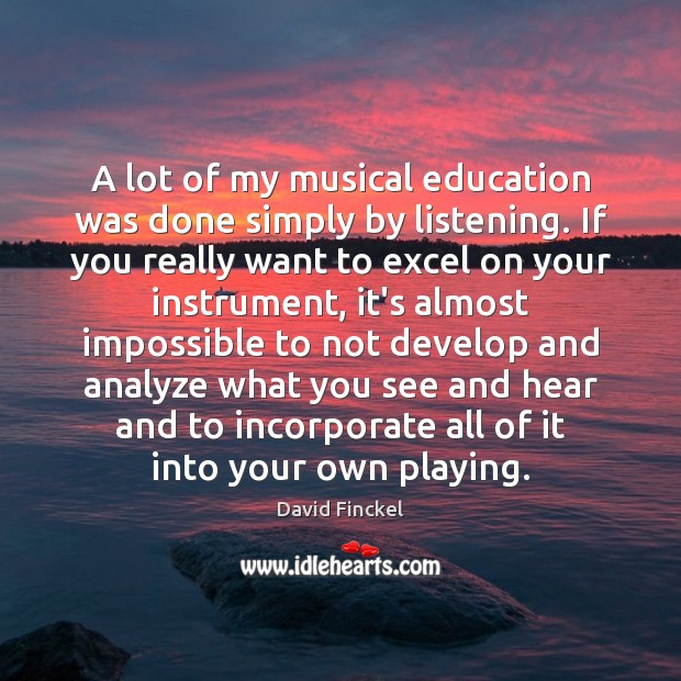 A lot of my musical education was done simply by listening. If David Finckel Picture Quote