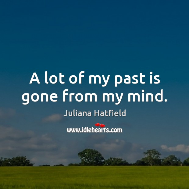A lot of my past is gone from my mind. Juliana Hatfield Picture Quote