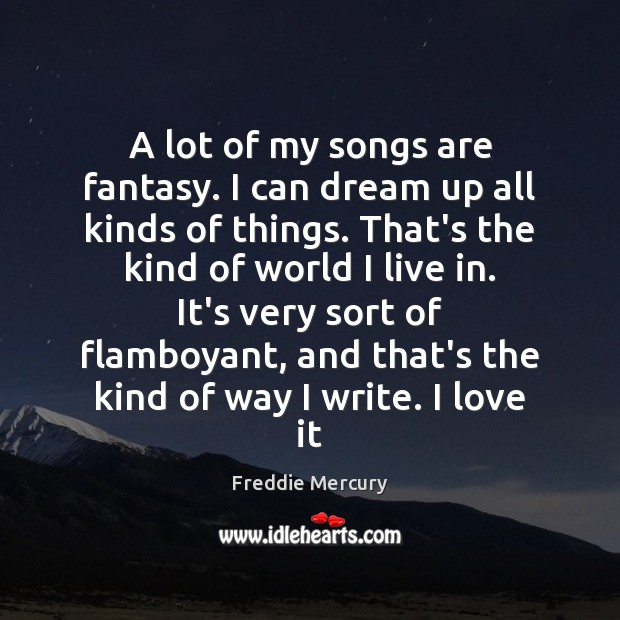 A lot of my songs are fantasy. I can dream up all Freddie Mercury Picture Quote