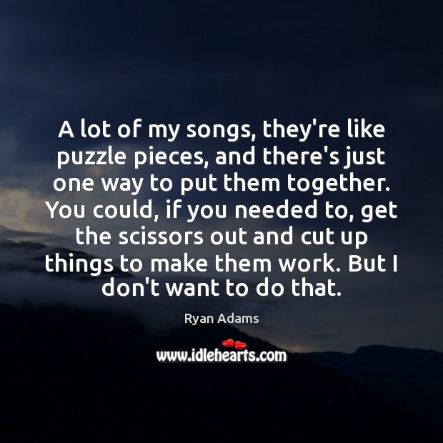 A lot of my songs, they're like puzzle pieces, and there's just Ryan Adams Picture Quote