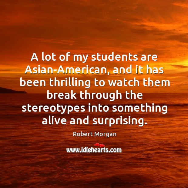 A lot of my students are asian-american, and it has been thrilling to watch them break through the stereotypes Robert Morgan Picture Quote
