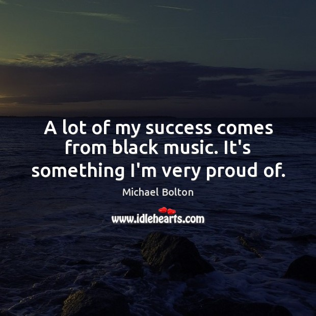A lot of my success comes from black music. It's something I'm very proud of. Image