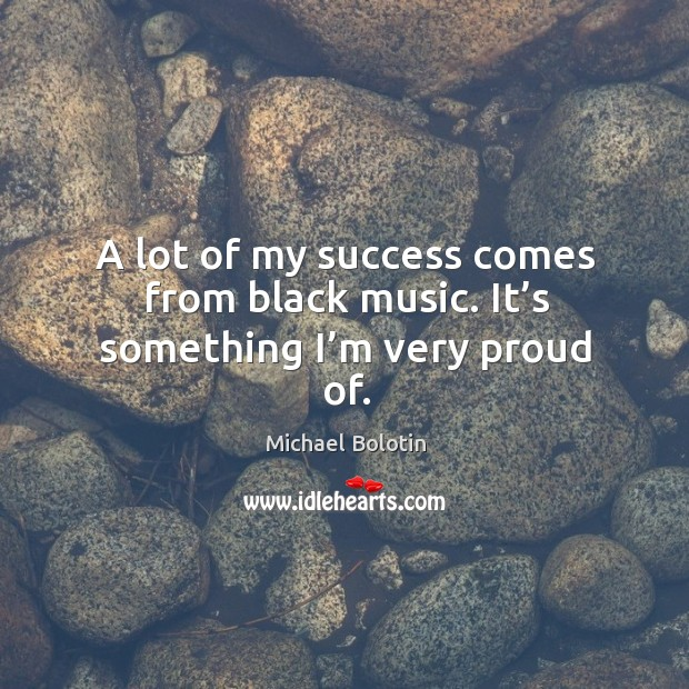 A lot of my success comes from black music. It's something I'm very proud of. Michael Bolotin Picture Quote