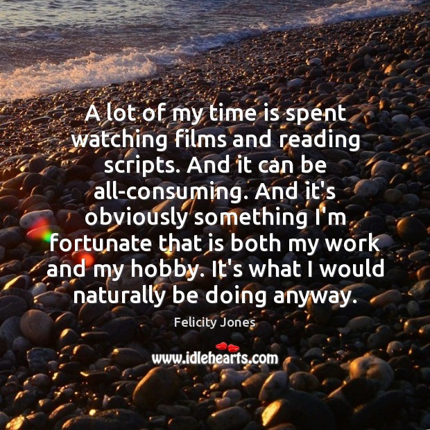 A lot of my time is spent watching films and reading scripts. Felicity Jones Picture Quote