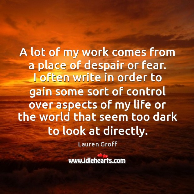A lot of my work comes from a place of despair or Lauren Groff Picture Quote