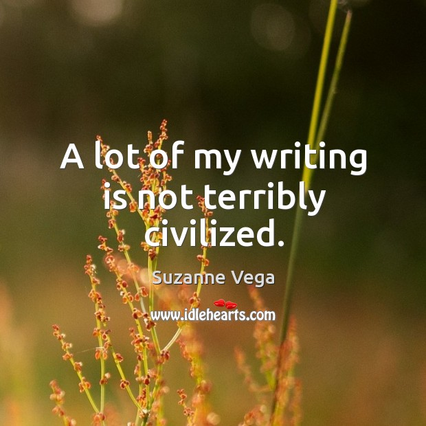 A lot of my writing is not terribly civilized. Suzanne Vega Picture Quote