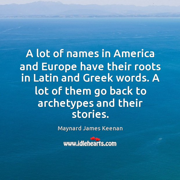 A lot of names in america and europe have their roots in latin and greek words. Image