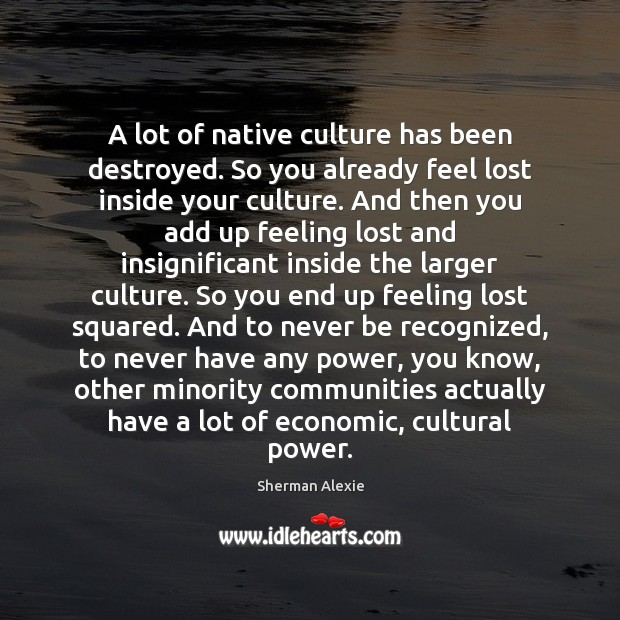 A lot of native culture has been destroyed. So you already feel Sherman Alexie Picture Quote