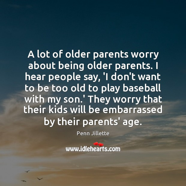 A lot of older parents worry about being older parents. I hear Image