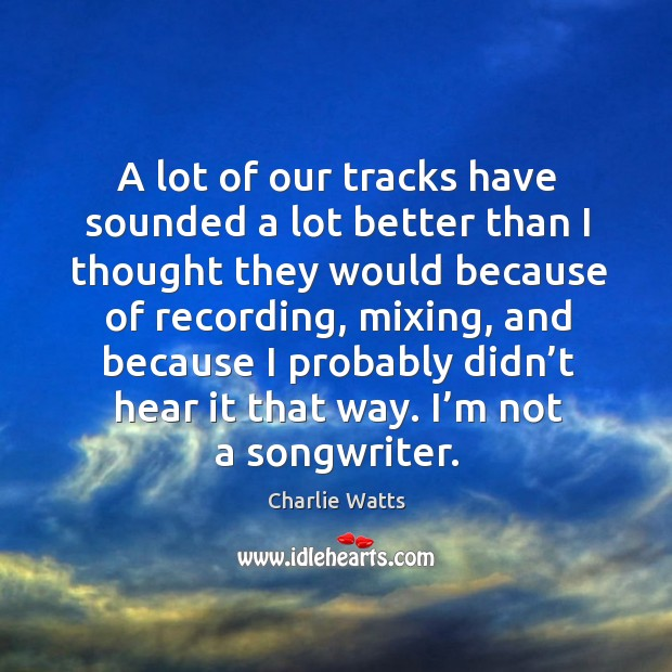 A lot of our tracks have sounded a lot better than I thought they would because of recording Image