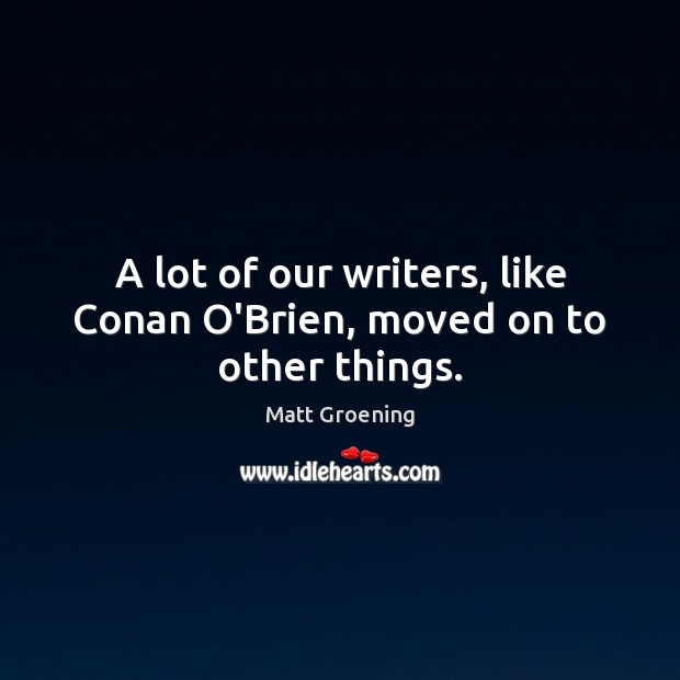 A lot of our writers, like Conan O'Brien, moved on to other things. Matt Groening Picture Quote
