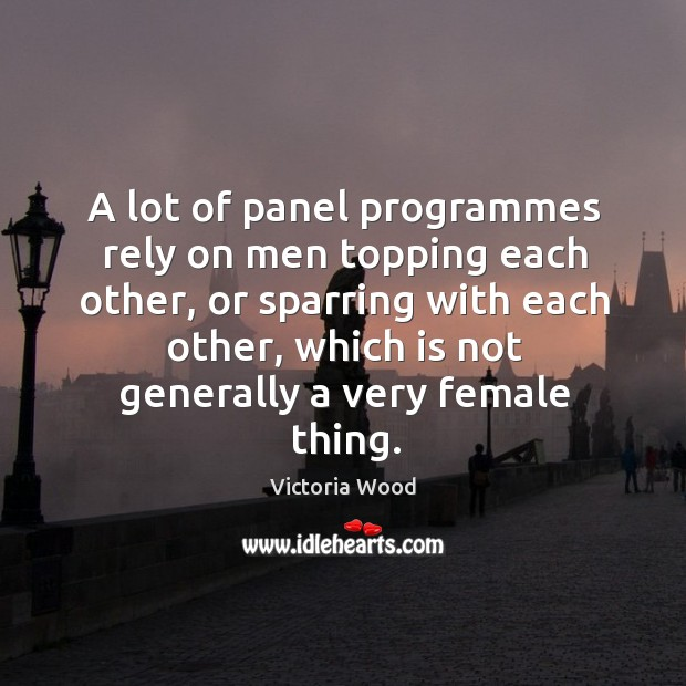 A lot of panel programmes rely on men topping each other, or sparring with each other Victoria Wood Picture Quote