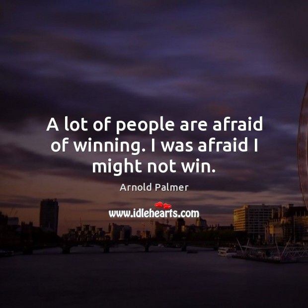 Image, A lot of people are afraid of winning. I was afraid I might not win.