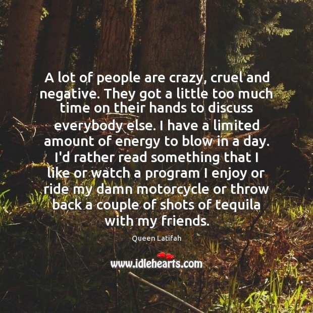 A lot of people are crazy, cruel and negative. They got a Image