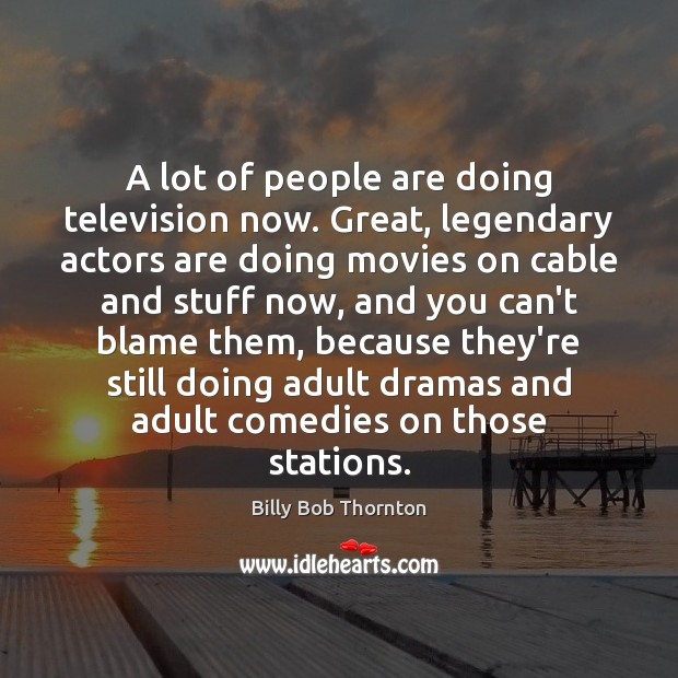 A lot of people are doing television now. Great, legendary actors are Billy Bob Thornton Picture Quote