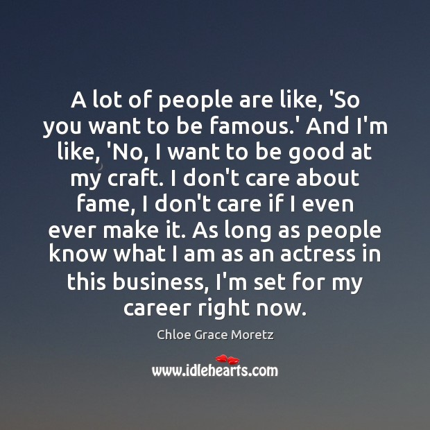 A lot of people are like, 'So you want to be famous. Image