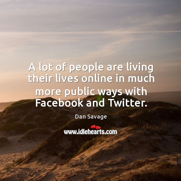 A lot of people are living their lives online in much more public ways with facebook and twitter. Image