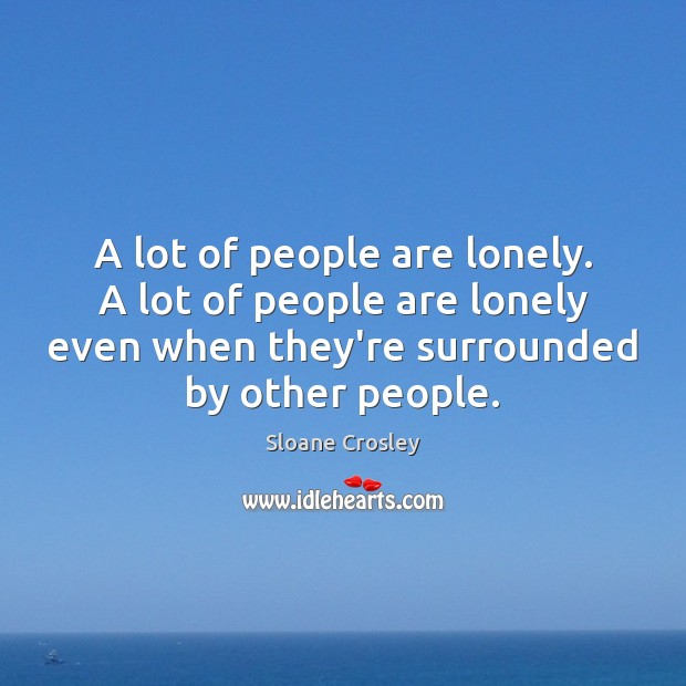 A lot of people are lonely. A lot of people are lonely Sloane Crosley Picture Quote