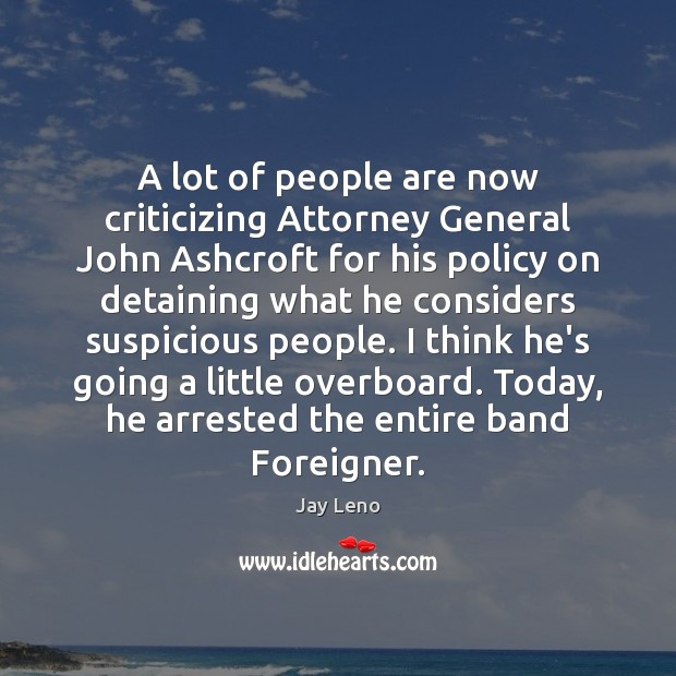 Image, A lot of people are now criticizing Attorney General John Ashcroft for