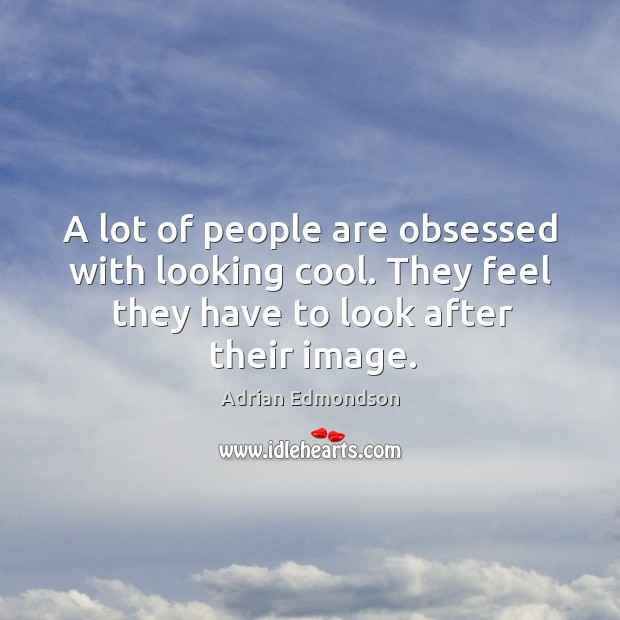 Image, A lot of people are obsessed with looking cool. They feel they have to look after their image.