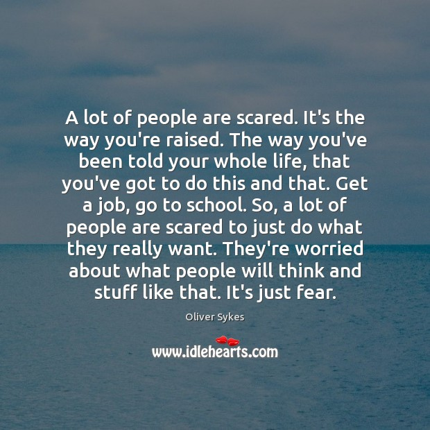 A lot of people are scared. It's the way you're raised. The Image