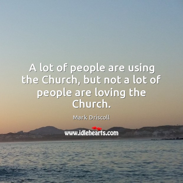 A lot of people are using the Church, but not a lot of people are loving the Church. Mark Driscoll Picture Quote
