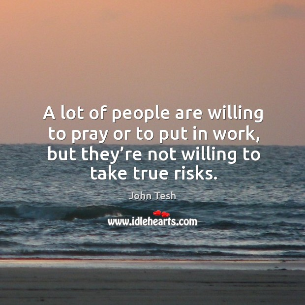 A lot of people are willing to pray or to put in work, but they're not willing to take true risks. John Tesh Picture Quote