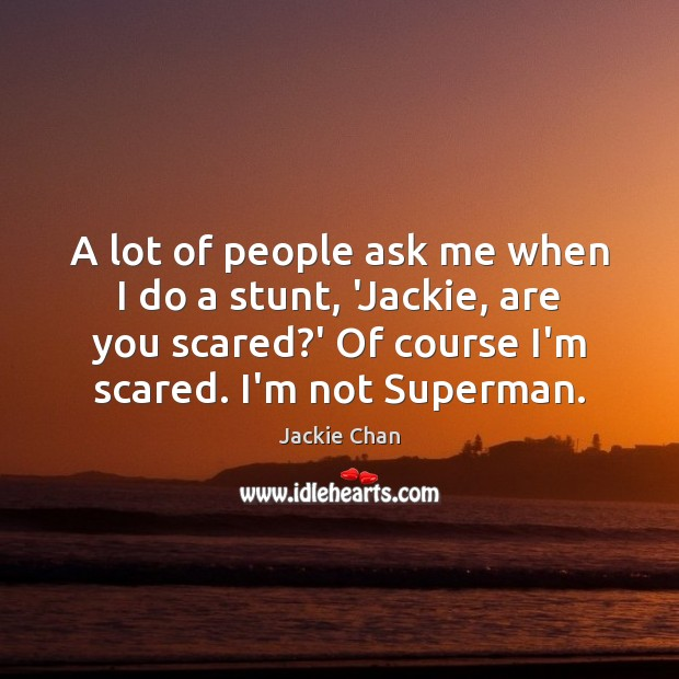 A lot of people ask me when I do a stunt, 'Jackie, Jackie Chan Picture Quote