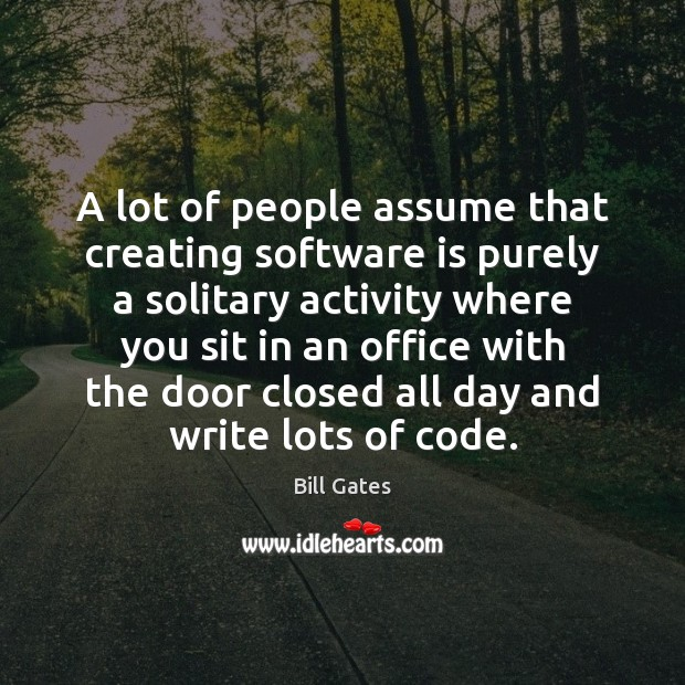 A lot of people assume that creating software is purely a solitary Image