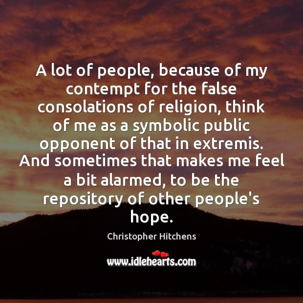 A lot of people, because of my contempt for the false consolations Christopher Hitchens Picture Quote