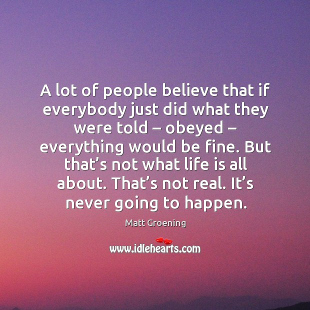 A lot of people believe that if everybody just did what they were told Image