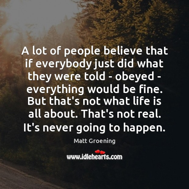 A lot of people believe that if everybody just did what they Matt Groening Picture Quote
