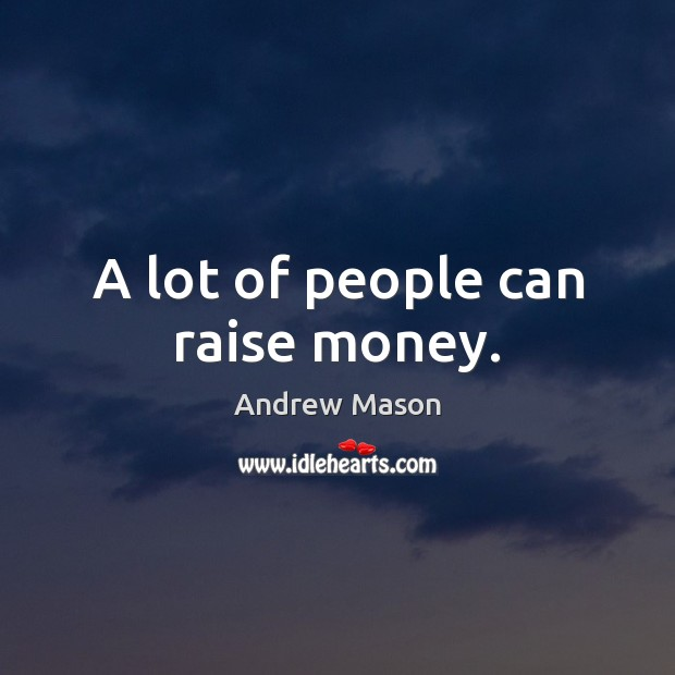 A lot of people can raise money. Image