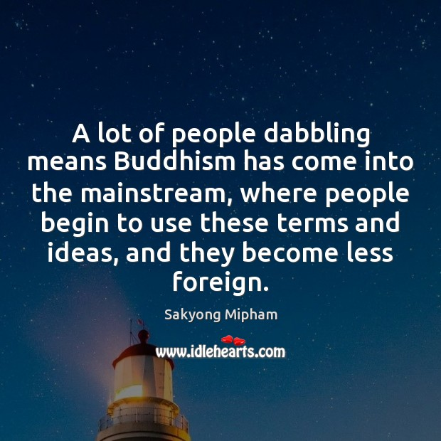 A lot of people dabbling means Buddhism has come into the mainstream, Sakyong Mipham Picture Quote
