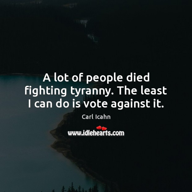 A lot of people died fighting tyranny. The least I can do is vote against it. Image