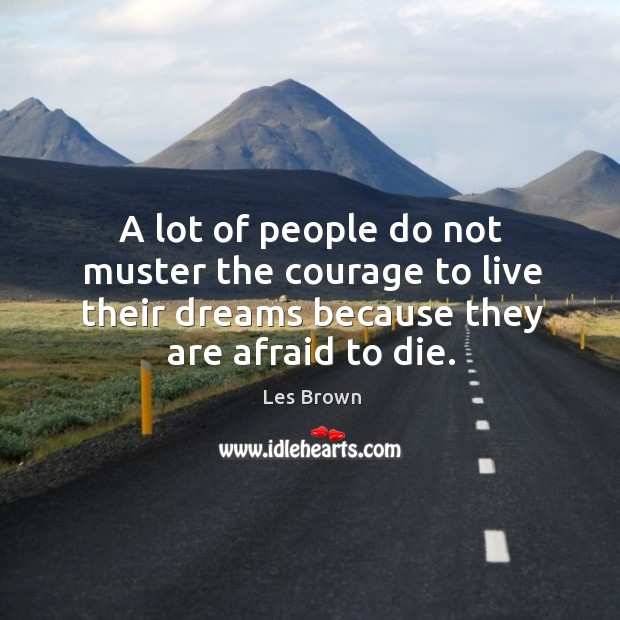 A lot of people do not muster the courage to live their dreams because they are afraid to die. Image