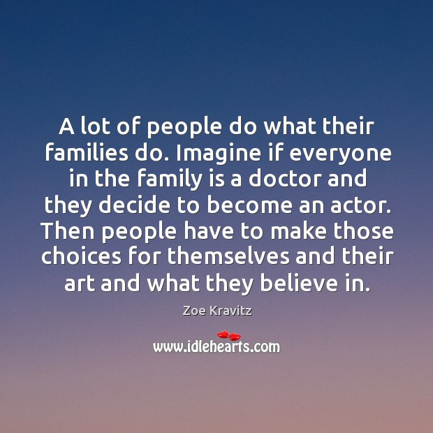 A lot of people do what their families do. Imagine if everyone Image