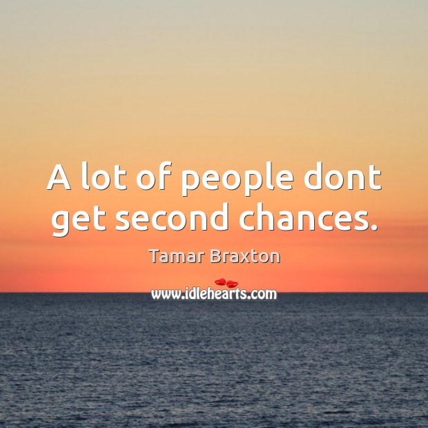 A lot of people dont get second chances. Image