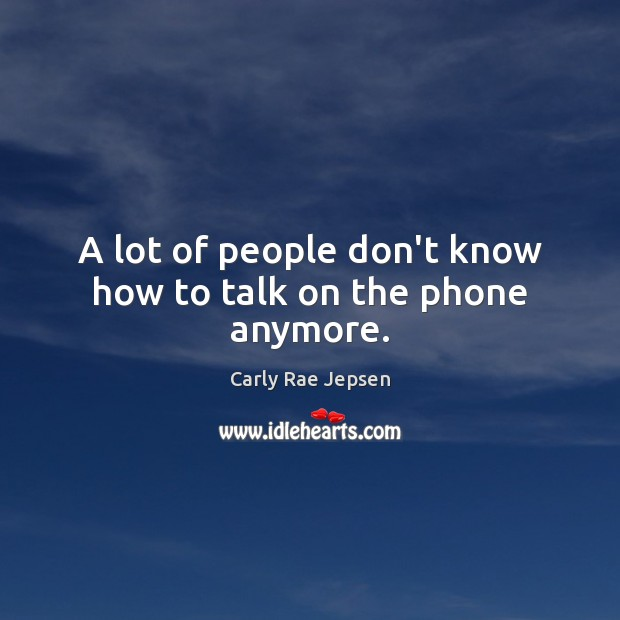 A lot of people don't know how to talk on the phone anymore. Carly Rae Jepsen Picture Quote