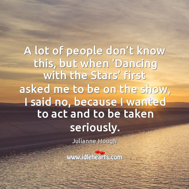 A lot of people don't know this, but when 'dancing with the stars' first asked me to be on the show Julianne Hough Picture Quote
