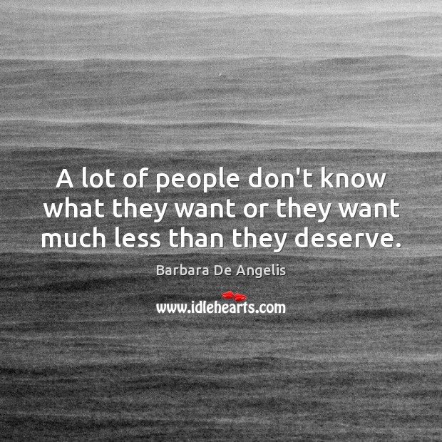 A lot of people don't know what they want or they want much less than they deserve. Image