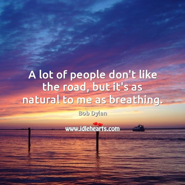 A lot of people don't like the road, but it's as natural to me as breathing. Bob Dylan Picture Quote