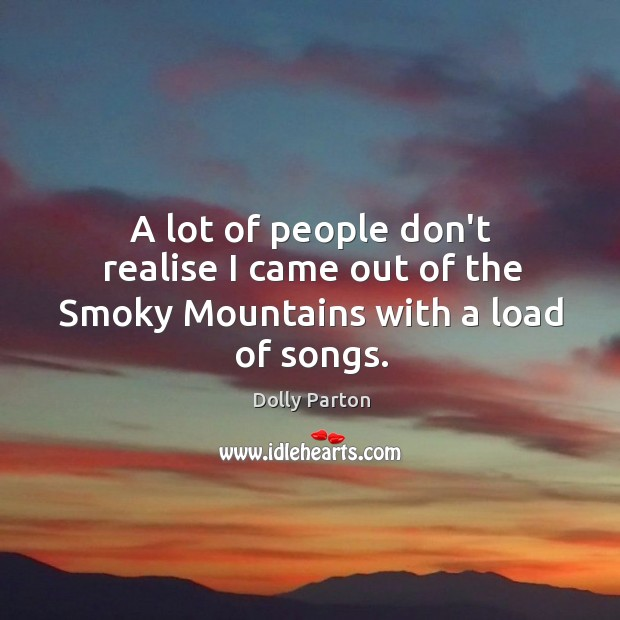 A lot of people don't realise I came out of the Smoky Mountains with a load of songs. Image