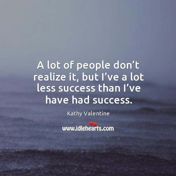 A lot of people don't realize it, but I've a lot less success than I've have had success. Kathy Valentine Picture Quote