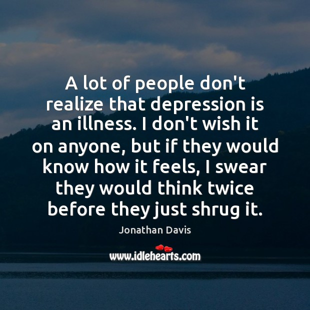 A lot of people don't realize that depression is an illness. I Depression Quotes Image
