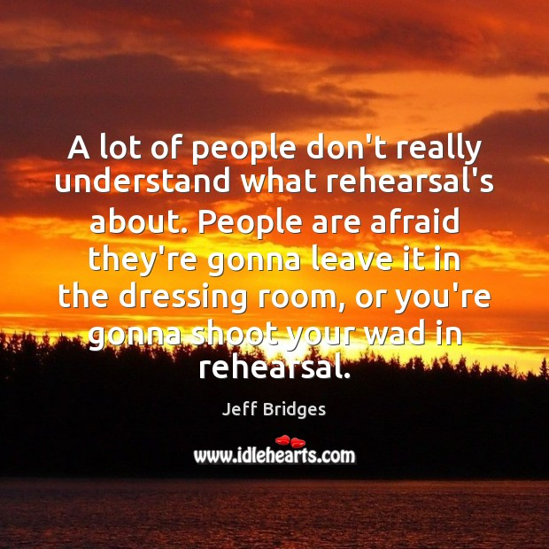 A lot of people don't really understand what rehearsal's about. People are Jeff Bridges Picture Quote
