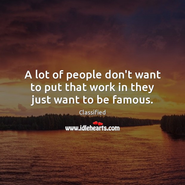 A lot of people don't want to put that work in they just want to be famous. Image